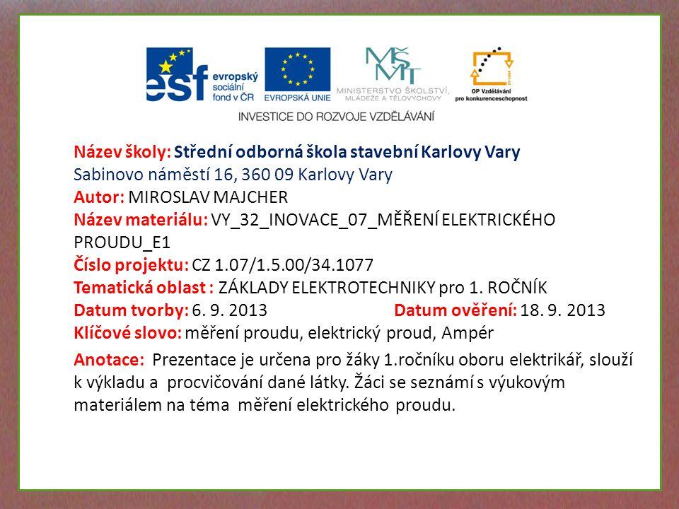 Název školy: Střední odborná škola stavební Karlovy Vary Sabinovo náměstí 16, 360 09 Karlovy Vary Autor: MIROSLAV MAJCHER Název materiálu: VY_32_INOVACE_07_MĚŘENÍ ELEKTRICKÉHO PROUDU_E1 Číslo projektu: CZ 1.07/1.5.00/34.1077 Tematická oblast : ZÁKLADY ELEKTROTECHNIKY pro 1.