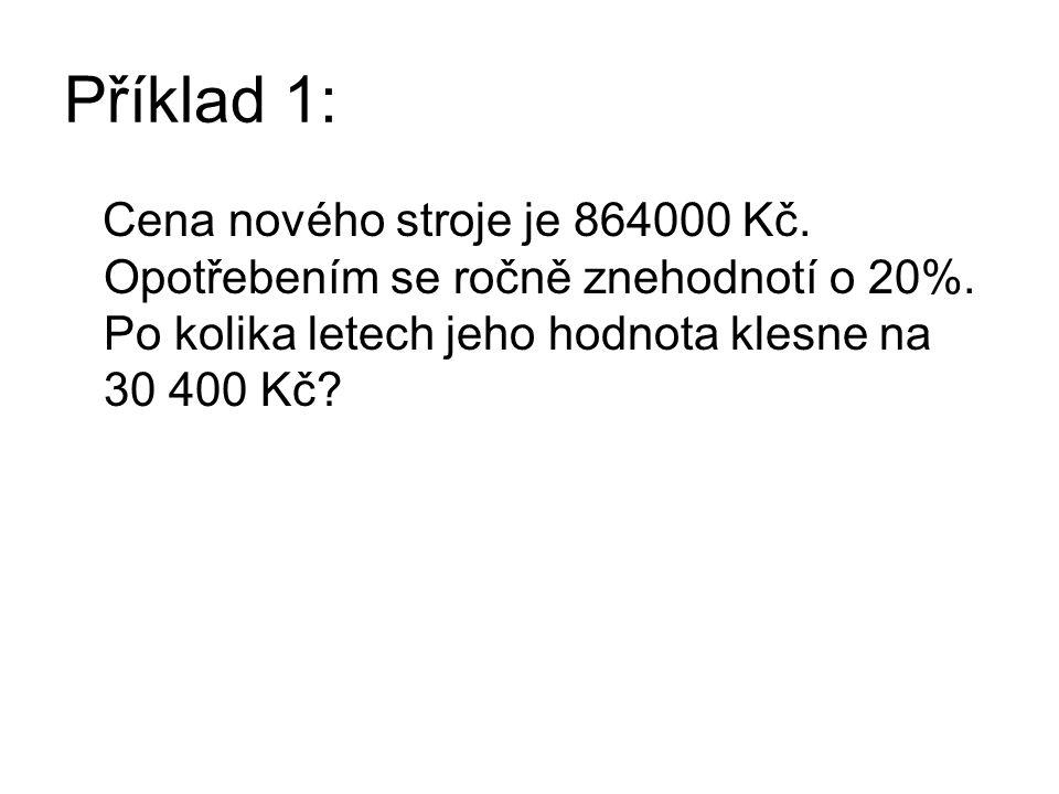 Příklad 1: Cena nového stroje je 864000 Kč. Opotřebením se ročně znehodnotí o 20%. Po kolika letech jeho hodnota klesne na 30 400 Kč?