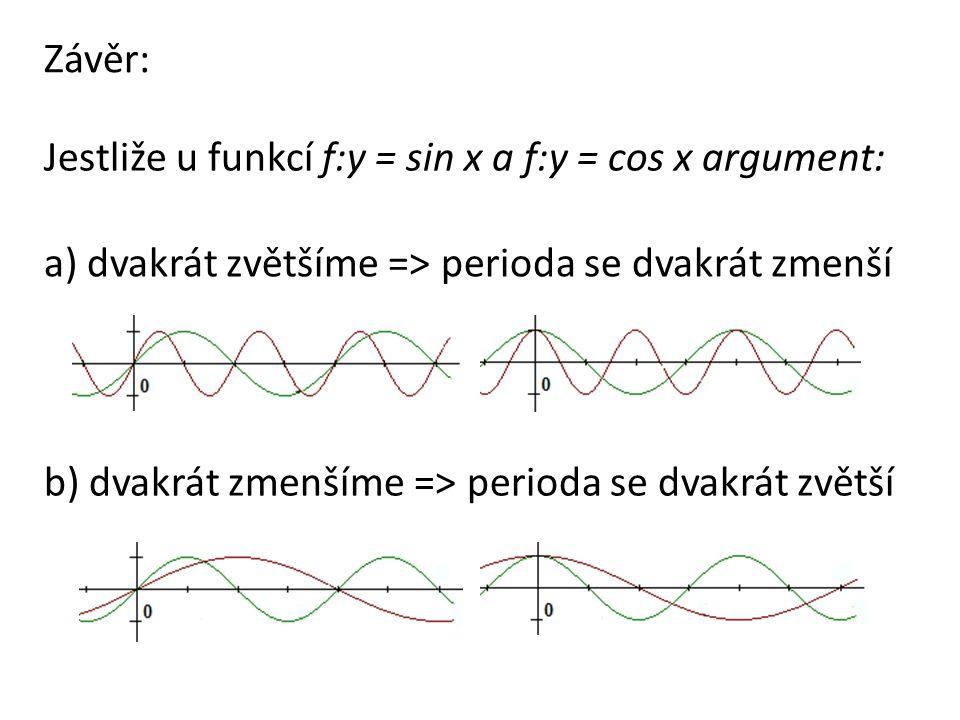 Jestliže u funkcí f:y = sin x a f:y = cos x argument: Závěr: a) dvakrát zvětšíme => perioda se dvakrát zmenší b) dvakrát zmenšíme => perioda se dvakrát zvětší