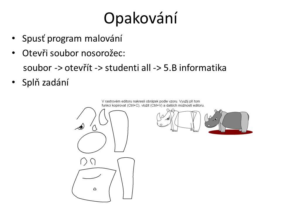 Opakování Spusť program malování Otevři soubor nosorožec: soubor -> otevřít -> studenti all -> 5.B informatika Splň zadání