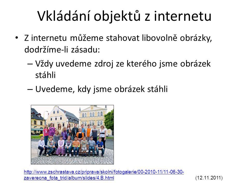 Vkládání objektů z internetu Z internetu můžeme stahovat libovolně obrázky, dodržíme-li zásadu: – Vždy uvedeme zdroj ze kterého jsme obrázek stáhli – Uvedeme, kdy jsme obrázek stáhli http://www.zschrastava.cz/priprava/skolni/fotogalerie/00-2010-11/11-06-30- zaverecna_fota_trid/album/slides/4.B.htmlhttp://www.zschrastava.cz/priprava/skolni/fotogalerie/00-2010-11/11-06-30- zaverecna_fota_trid/album/slides/4.B.html (12.11.2011)