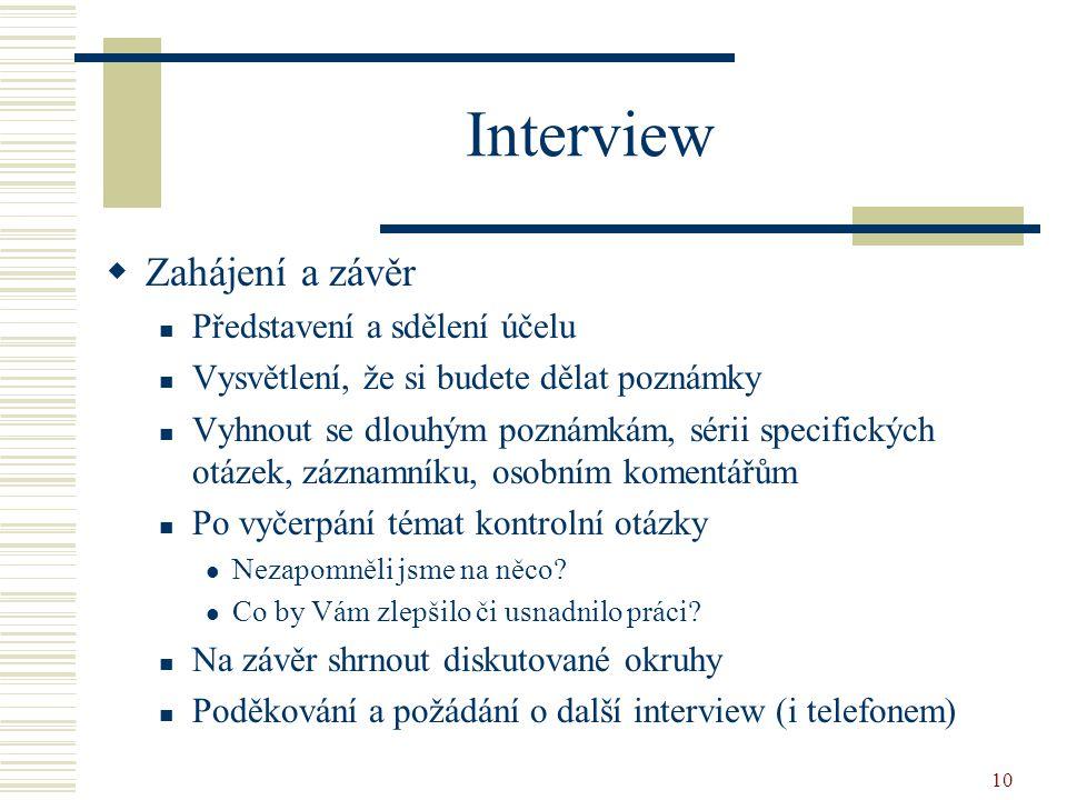 10 Interview  Zahájení a závěr Představení a sdělení účelu Vysvětlení, že si budete dělat poznámky Vyhnout se dlouhým poznámkám, sérii specifických o