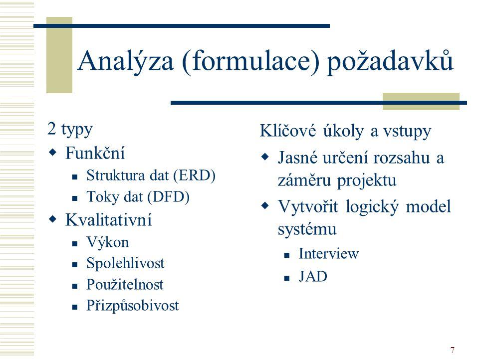 7 Analýza (formulace) požadavků 2 typy  Funkční Struktura dat (ERD) Toky dat (DFD)  Kvalitativní Výkon Spolehlivost Použitelnost Přizpůsobivost Klíčové úkoly a vstupy  Jasné určení rozsahu a záměru projektu  Vytvořit logický model systému Interview JAD