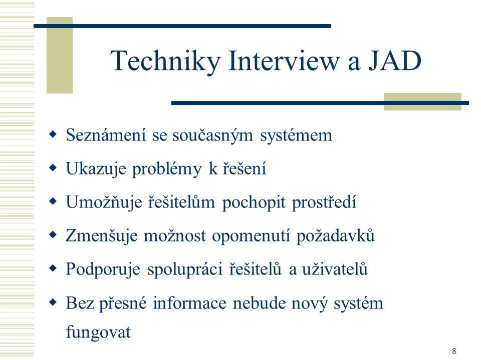 8 Techniky Interview a JAD  Seznámení se současným systémem  Ukazuje problémy k řešení  Umožňuje řešitelům pochopit prostředí  Zmenšuje možnost op
