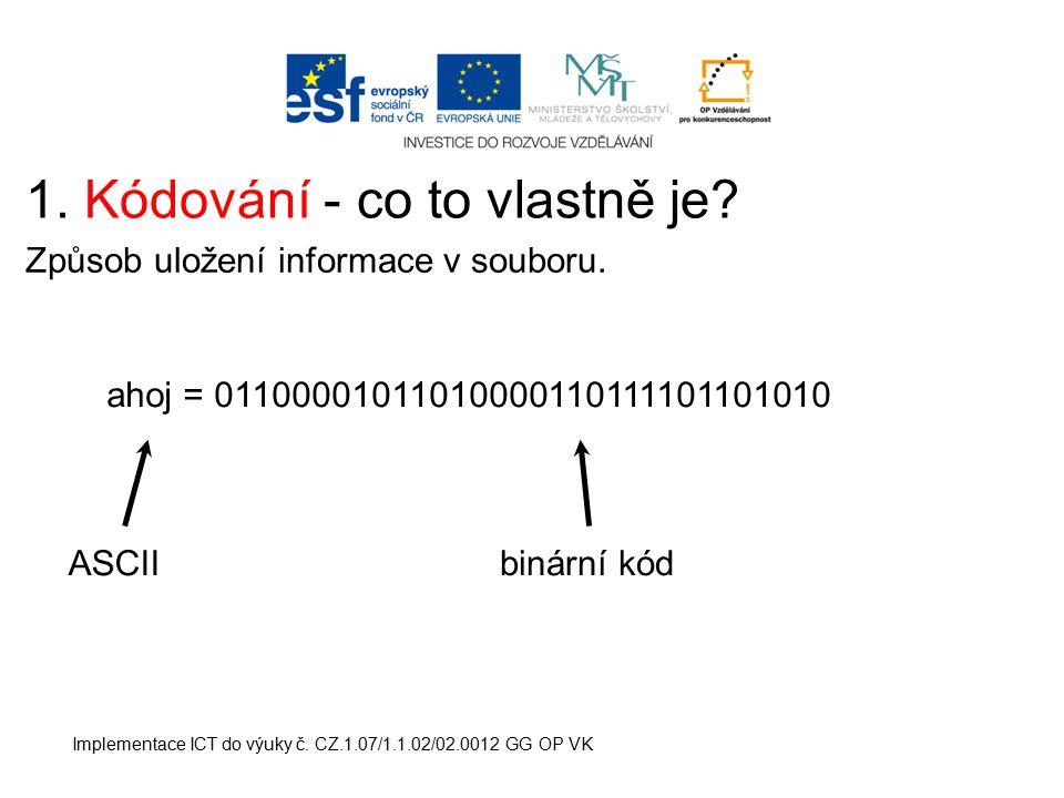 Implementace ICT do výuky č. CZ.1.07/1.1.02/02.0012 GG OP VK 1. Kódování - co to vlastně je? Způsob uložení informace v souboru. ahoj = 01100001011010