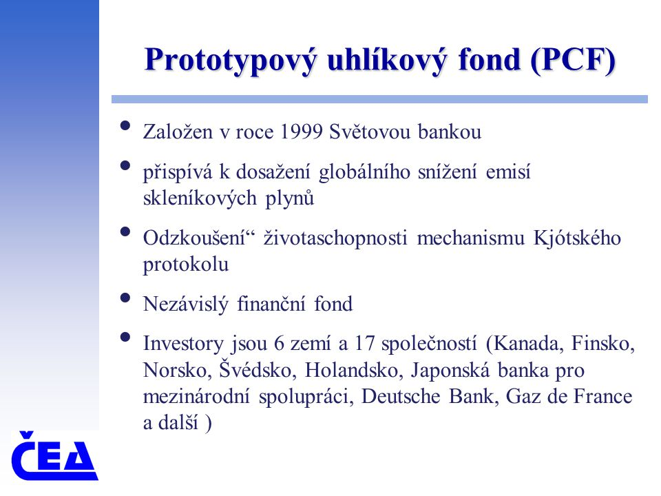 Prototypový uhlíkový fond (PCF) Založen v roce 1999 Světovou bankou přispívá k dosažení globálního snížení emisí skleníkových plynů Odzkoušení životaschopnosti mechanismu Kjótského protokolu Nezávislý finanční fond Investory jsou 6 zemí a 17 společností (Kanada, Finsko, Norsko, Švédsko, Holandsko, Japonská banka pro mezinárodní spolupráci, Deutsche Bank, Gaz de France a další )