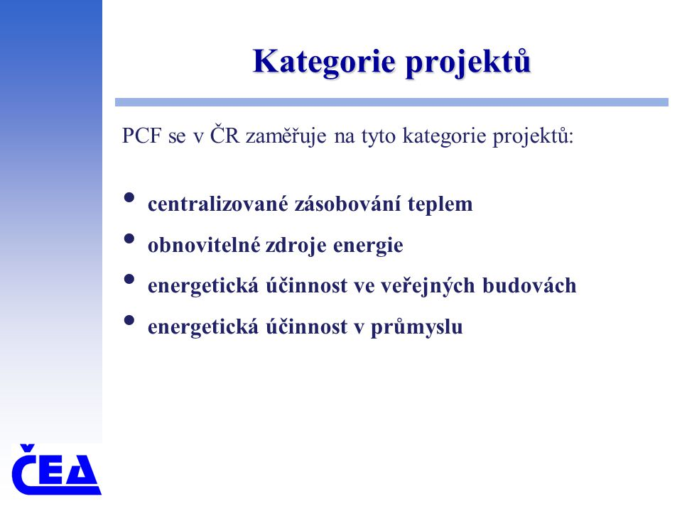Kategorie projektů PCF se v ČR zaměřuje na tyto kategorie projektů: centralizované zásobování teplem obnovitelné zdroje energie energetická účinnost v