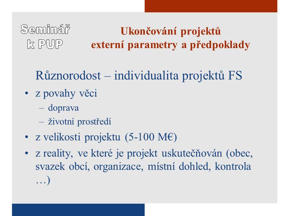 Ukončování projektů externí parametry a předpoklady Různorodost – individualita projektů FS z povahy věci –doprava –životní prostředí z velikosti projektu (5-100 M€) z reality, ve které je projekt uskutečňován (obec, svazek obcí, organizace, místní dohled, kontrola …)