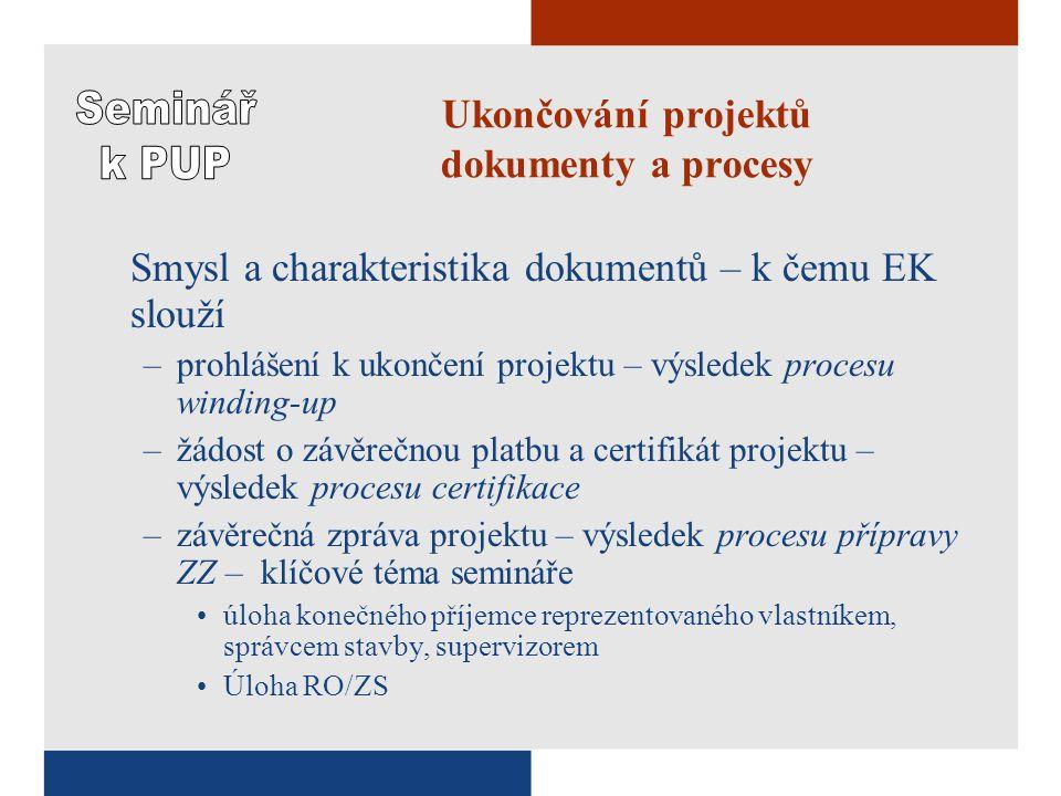 Ukončování projektů dokumenty a procesy Smysl a charakteristika dokumentů – k čemu EK slouží –prohlášení k ukončení projektu – výsledek procesu winding-up –žádost o závěrečnou platbu a certifikát projektu – výsledek procesu certifikace –závěrečná zpráva projektu – výsledek procesu přípravy ZZ – klíčové téma semináře úloha konečného příjemce reprezentovaného vlastníkem, správcem stavby, supervizorem Úloha RO/ZS