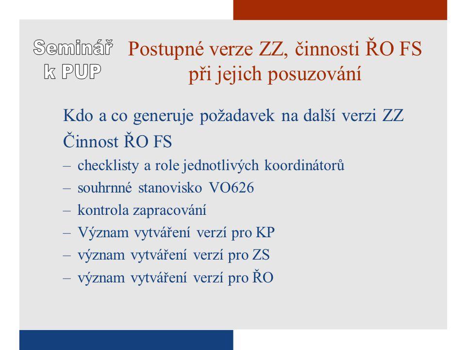 Postupné verze ZZ, činnosti ŘO FS při jejich posuzování Kdo a co generuje požadavek na další verzi ZZ Činnost ŘO FS –checklisty a role jednotlivých koordinátorů –souhrnné stanovisko VO626 –kontrola zapracování –Význam vytváření verzí pro KP –význam vytváření verzí pro ZS –význam vytváření verzí pro ŘO