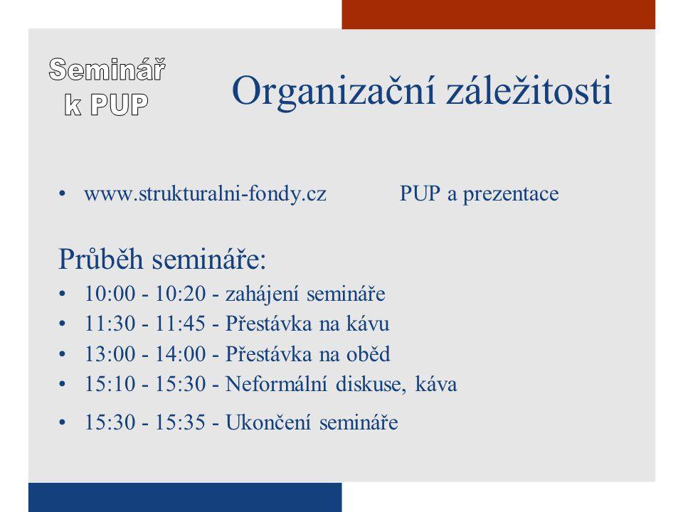 Organizační záležitosti www.strukturalni-fondy.czPUP a prezentace Průběh semináře: 10:00 - 10:20 - zahájení semináře 11:30 - 11:45 - Přestávka na kávu 13:00 - 14:00 - Přestávka na oběd 15:10 - 15:30 - Neformální diskuse, káva 15:30 - 15:35 - Ukončení semináře