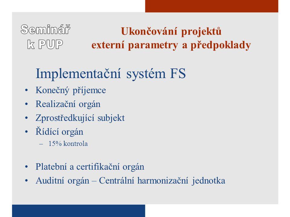 Ukončování projektů externí parametry a předpoklady Implementační systém FS Konečný příjemce Realizační orgán Zprostředkující subjekt Řídící orgán –15% kontrola Platební a certifikační orgán Auditní orgán – Centrální harmonizační jednotka