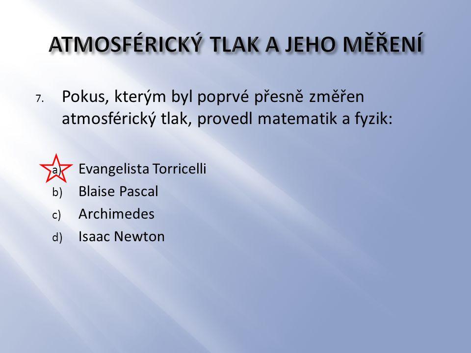 7. Pokus, kterým byl poprvé přesně změřen atmosférický tlak, provedl matematik a fyzik: a) Evangelista Torricelli b) Blaise Pascal c) Archimedes d) Is