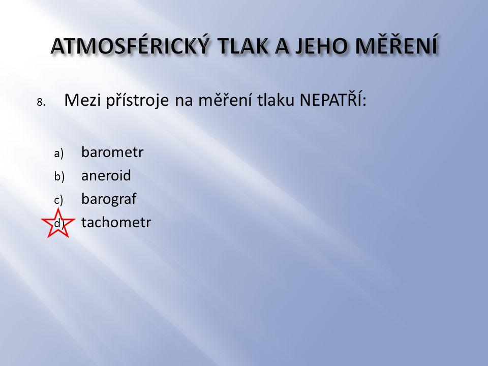 8. Mezi přístroje na měření tlaku NEPATŘÍ: a) barometr b) aneroid c) barograf d) tachometr