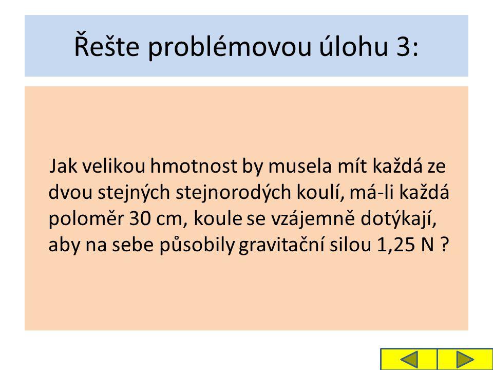 Řešte problémovou úlohu 3: Jak velikou hmotnost by musela mít každá ze dvou stejných stejnorodých koulí, má-li každá poloměr 30 cm, koule se vzájemně dotýkají, aby na sebe působily gravitační silou 1,25 N