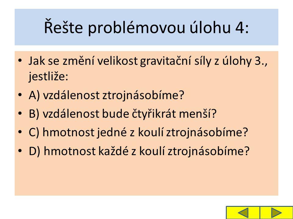 Řešte problémovou úlohu 4: Jak se změní velikost gravitační síly z úlohy 3., jestliže: A) vzdálenost ztrojnásobíme.