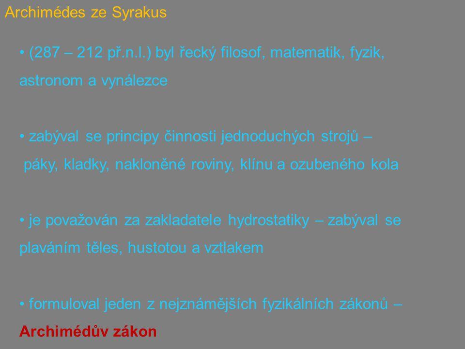 Archimédes ze Syrakus (287 – 212 př.n.l.) byl řecký filosof, matematik, fyzik, astronom a vynálezce zabýval se principy činnosti jednoduchých strojů – páky, kladky, nakloněné roviny, klínu a ozubeného kola je považován za zakladatele hydrostatiky – zabýval se plaváním těles, hustotou a vztlakem formuloval jeden z nejznámějších fyzikálních zákonů – Archimédův zákon