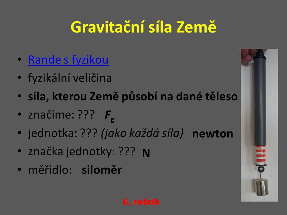 Gravitační síla Země Rande s fyzikou fyzikální veličina síla, kterou Země působí na dané těleso značíme: ??? jednotka: ??? (jako každá síla) značka je