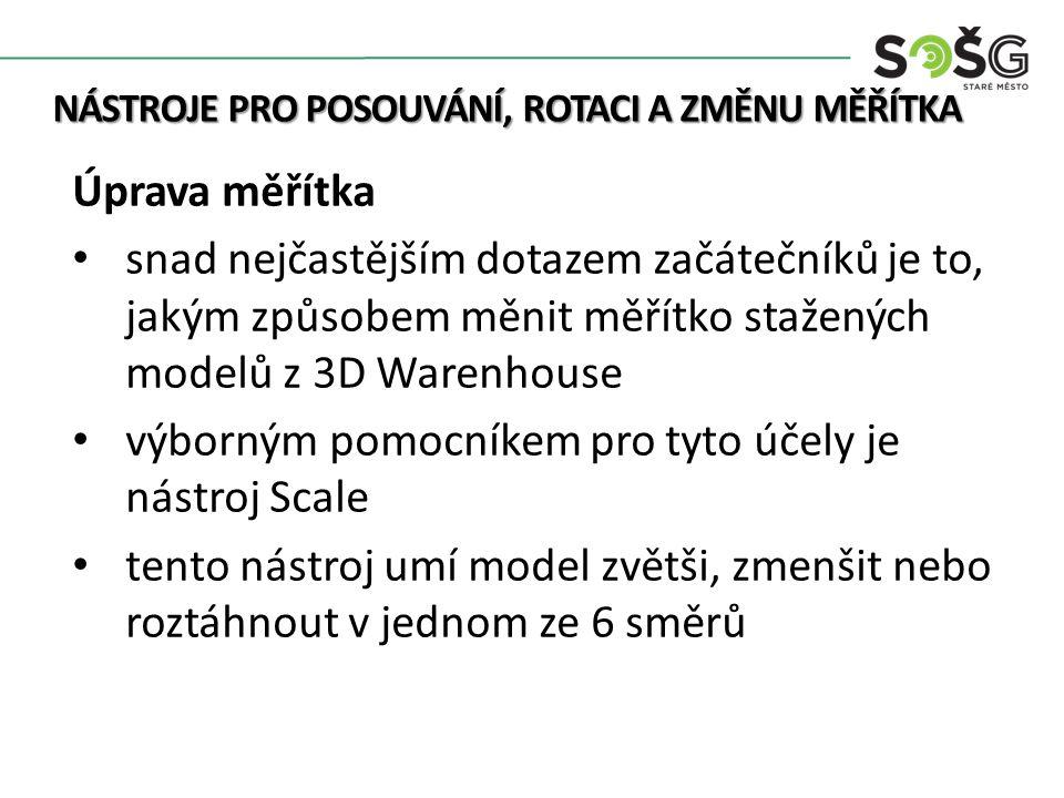 NÁSTROJE PRO POSOUVÁNÍ, ROTACI A ZMĚNU MĚŘÍTKA Úprava měřítka snad nejčastějším dotazem začátečníků je to, jakým způsobem měnit měřítko stažených modelů z 3D Warenhouse výborným pomocníkem pro tyto účely je nástroj Scale tento nástroj umí model zvětši, zmenšit nebo roztáhnout v jednom ze 6 směrů