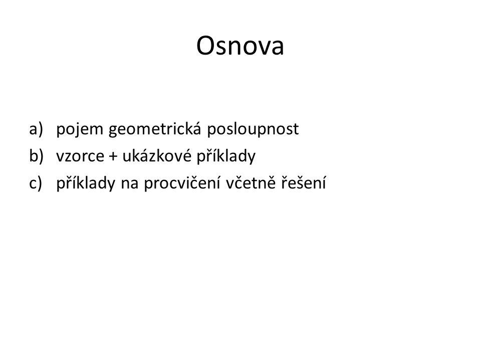 Osnova a)pojem geometrická posloupnost b)vzorce + ukázkové příklady c)příklady na procvičení včetně řešení