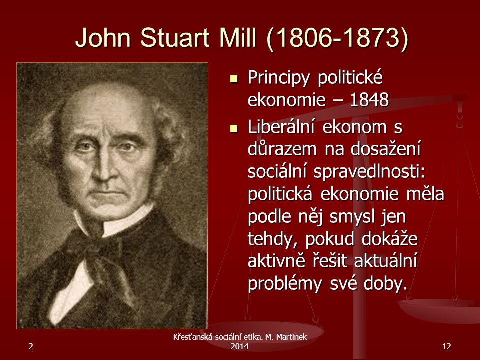 John Stuart Mill (1806-1873) Principy politické ekonomie – 1848 Liberální ekonom s důrazem na dosažení sociální spravedlnosti: politická ekonomie měla