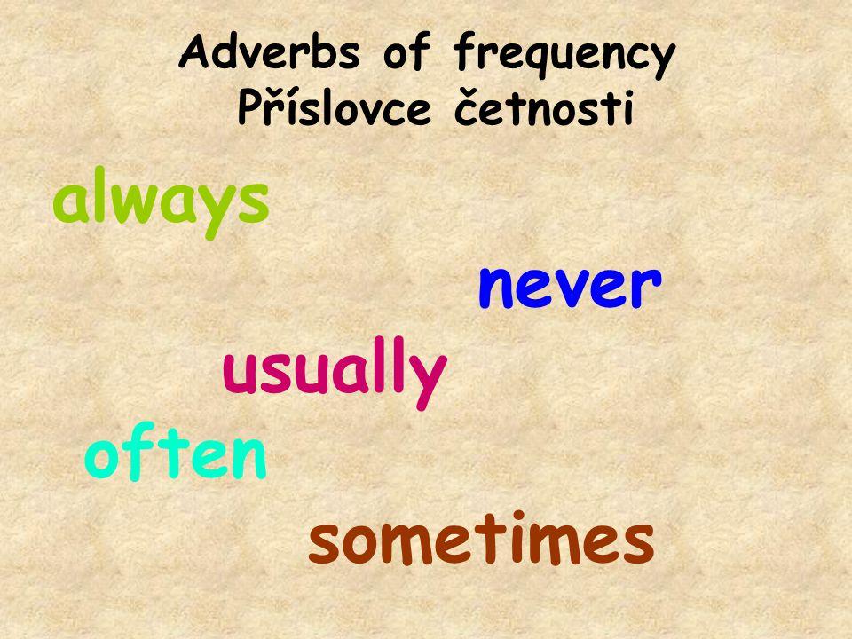 Adverbs of requency Adverbs of frequency go before the main verb but after the verb to be: Příslovce četnosti předchází hlavnímu slovesu, ale je umístěno za slovesem být: She sometimes wakes up late.