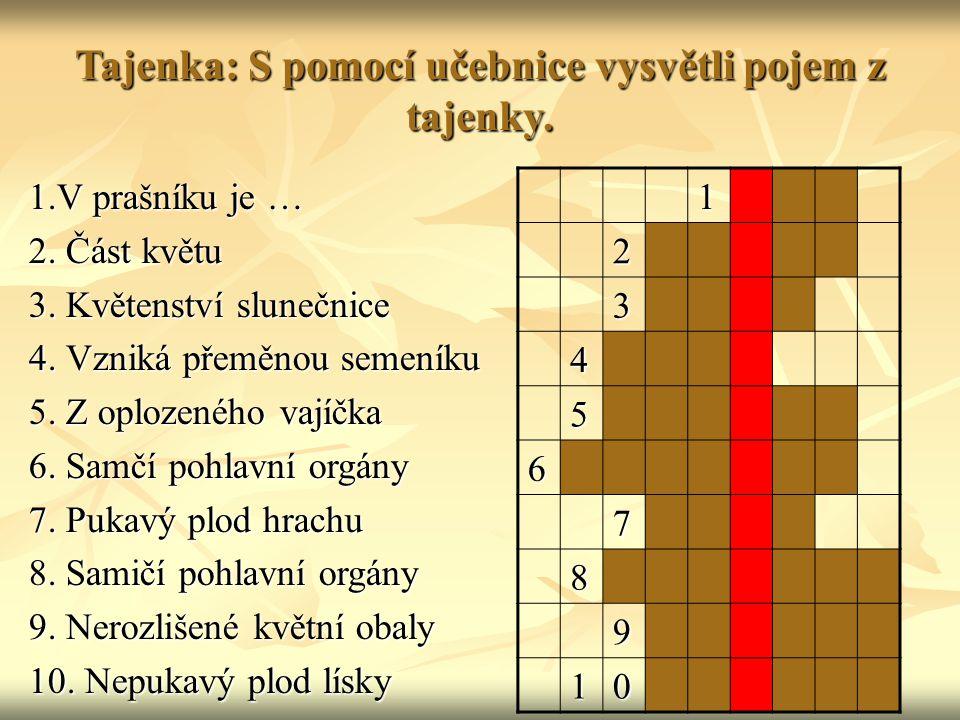 Tajenka: S pomocí učebnice vysvětli pojem z tajenky. 1.V prašníku je … 2. Část květu 3. Květenství slunečnice 4. Vzniká přeměnou semeníku 5. Z oplozen