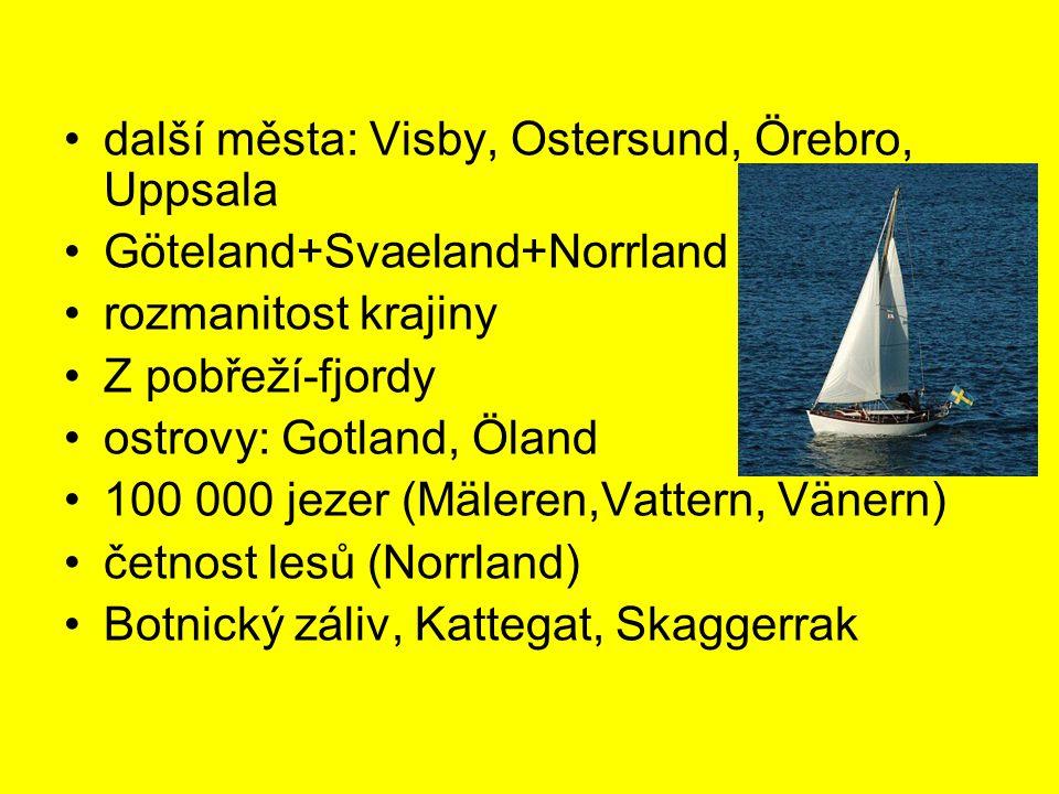 další města: Visby, Ostersund, Örebro, Uppsala Göteland+Svaeland+Norrland rozmanitost krajiny Z pobřeží-fjordy ostrovy: Gotland, Öland 100 000 jezer (