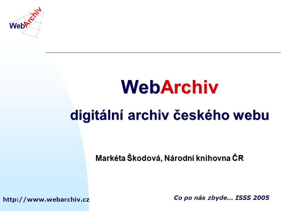 http://www.webarchiv.cz Co po nás zbyde… ISSS 2005 WebArchiv digitální archiv českého webu Markéta Škodová, Národní knihovna ČR