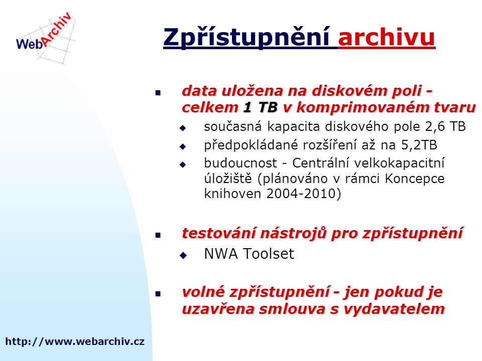 http://www.webarchiv.cz Zpřístupnění archivu data uložena na diskovém poli - celkem 1 TB v komprimovaném tvaru data uložena na diskovém poli - celkem 1 TB v komprimovaném tvaru  současná kapacita diskového pole 2,6 TB  předpokládané rozšíření až na 5,2TB  budoucnost - Centrální velkokapacitní úložiště (plánováno v rámci Koncepce knihoven 2004-2010) testování nástrojů pro zpřístupnění testování nástrojů pro zpřístupnění  NWA Toolset volné zpřístupnění - jen pokud je uzavřena smlouva s vydavatelem volné zpřístupnění - jen pokud je uzavřena smlouva s vydavatelem