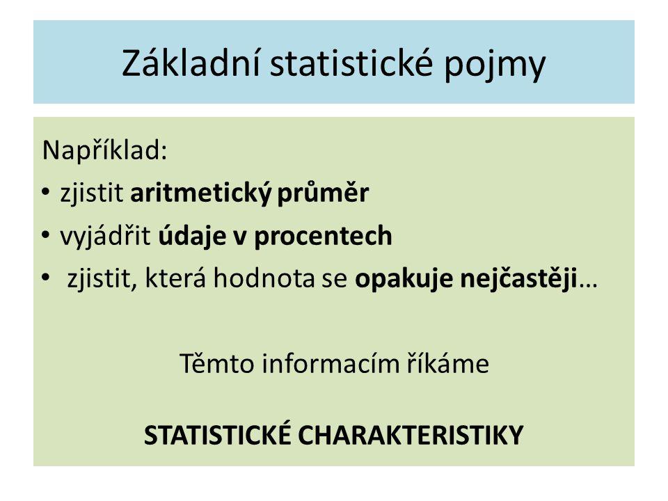 Základní statistické pojmy Například: zjistit aritmetický průměr vyjádřit údaje v procentech zjistit, která hodnota se opakuje nejčastěji… Těmto informacím říkáme STATISTICKÉ CHARAKTERISTIKY