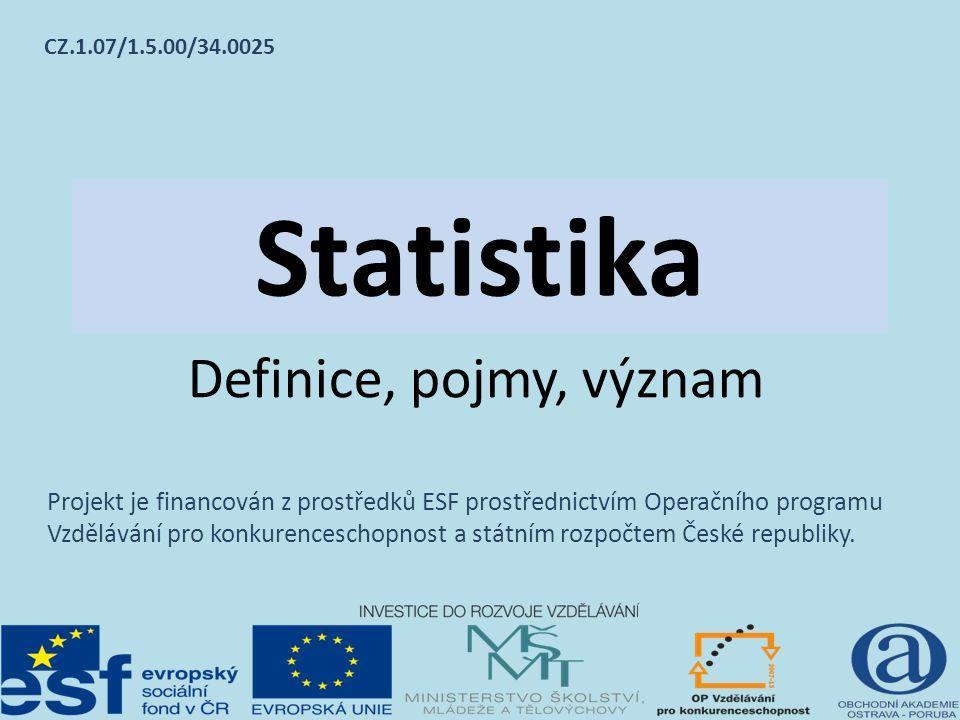 Statistika Definice, pojmy, význam CZ.1.07/1.5.00/34.0025 Projekt je financován z prostředků ESF prostřednictvím Operačního programu Vzdělávání pro konkurenceschopnost a státním rozpočtem České republiky.