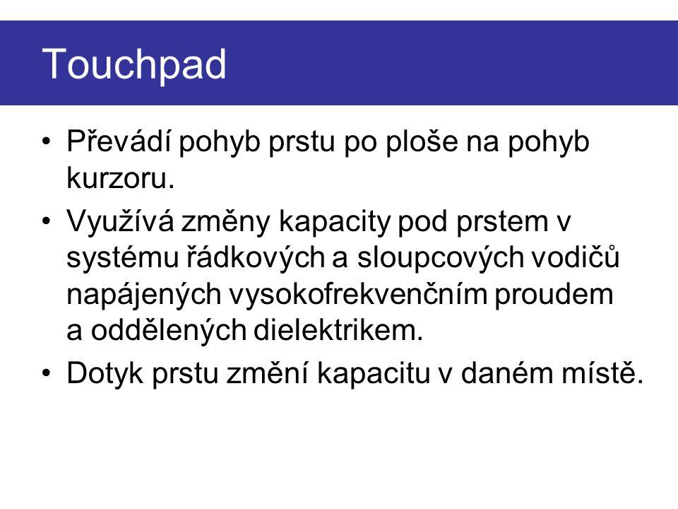 Touchpad Převádí pohyb prstu po ploše na pohyb kurzoru. Využívá změny kapacity pod prstem v systému řádkových a sloupcových vodičů napájených vysokofr