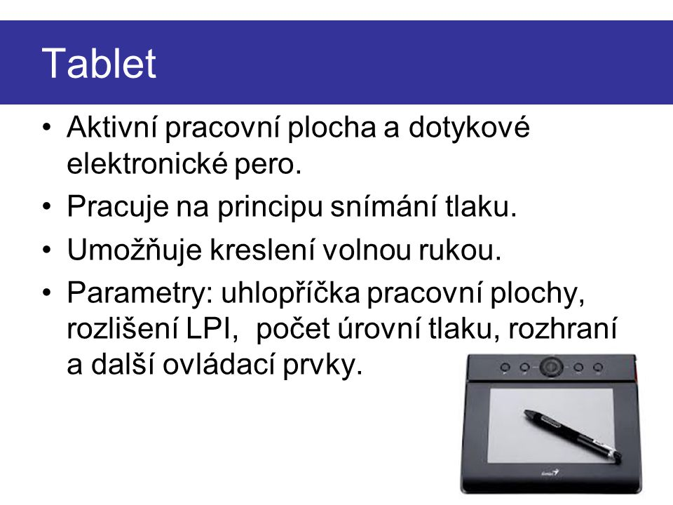 Tablet Aktivní pracovní plocha a dotykové elektronické pero. Pracuje na principu snímání tlaku. Umožňuje kreslení volnou rukou. Parametry: uhlopříčka