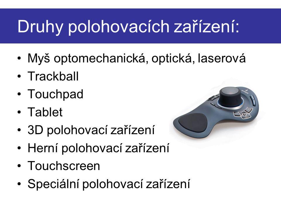 Druhy polohovacích zařízení: Myš optomechanická, optická, laserová Trackball Touchpad Tablet 3D polohovací zařízení Herní polohovací zařízení Touchscr