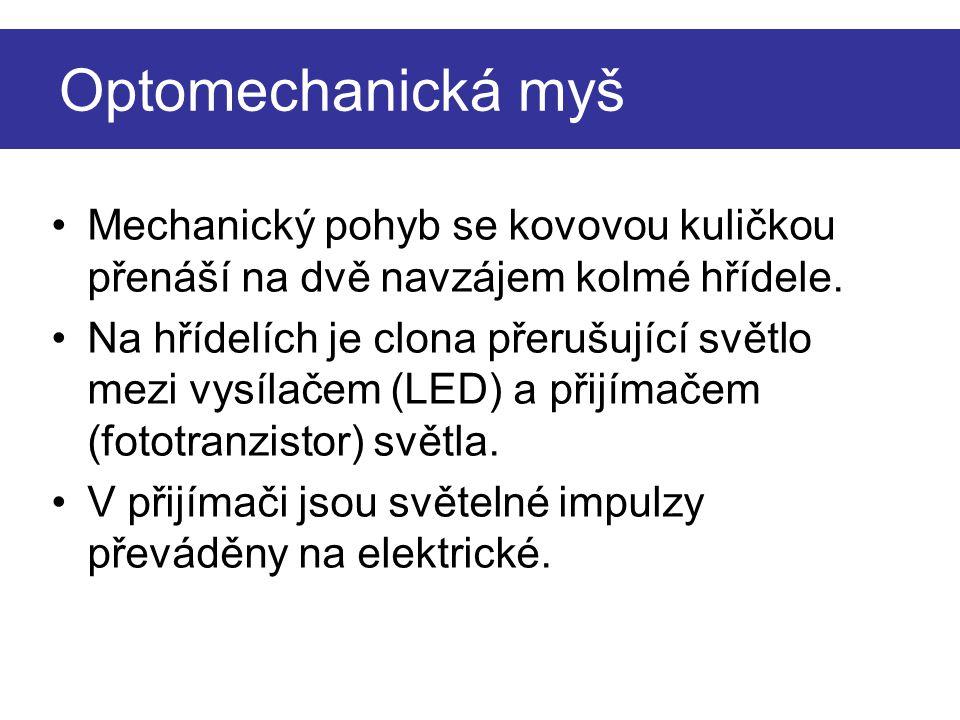 Optomechanická myš Mechanický pohyb se kovovou kuličkou přenáší na dvě navzájem kolmé hřídele. Na hřídelích je clona přerušující světlo mezi vysílačem