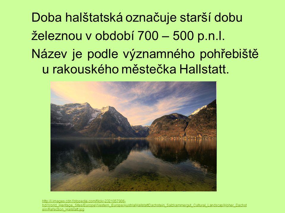 Doba halštatská označuje starší dobu železnou v období 700 – 500 p.n.l. Název je podle významného pohřebiště u rakouského městečka Hallstatt. http://i