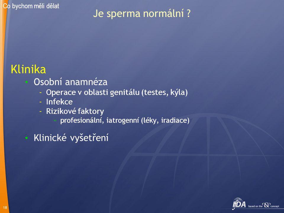 18 Je sperma normální ? Klinika Osobní anamnéza -Operace v oblasti genitálu (testes, kýla) -Infekce -Rizikové faktory »profesionální, iatrogenní (léky