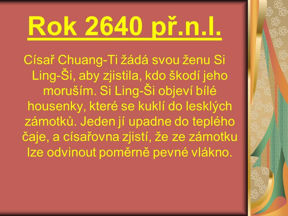 Rok 2640 př.n.l. Císař Chuang-Ti žádá svou ženu Si Ling-Ši, aby zjistila, kdo škodí jeho moruším. Si Ling-Ši objeví bílé housenky, které se kuklí do l