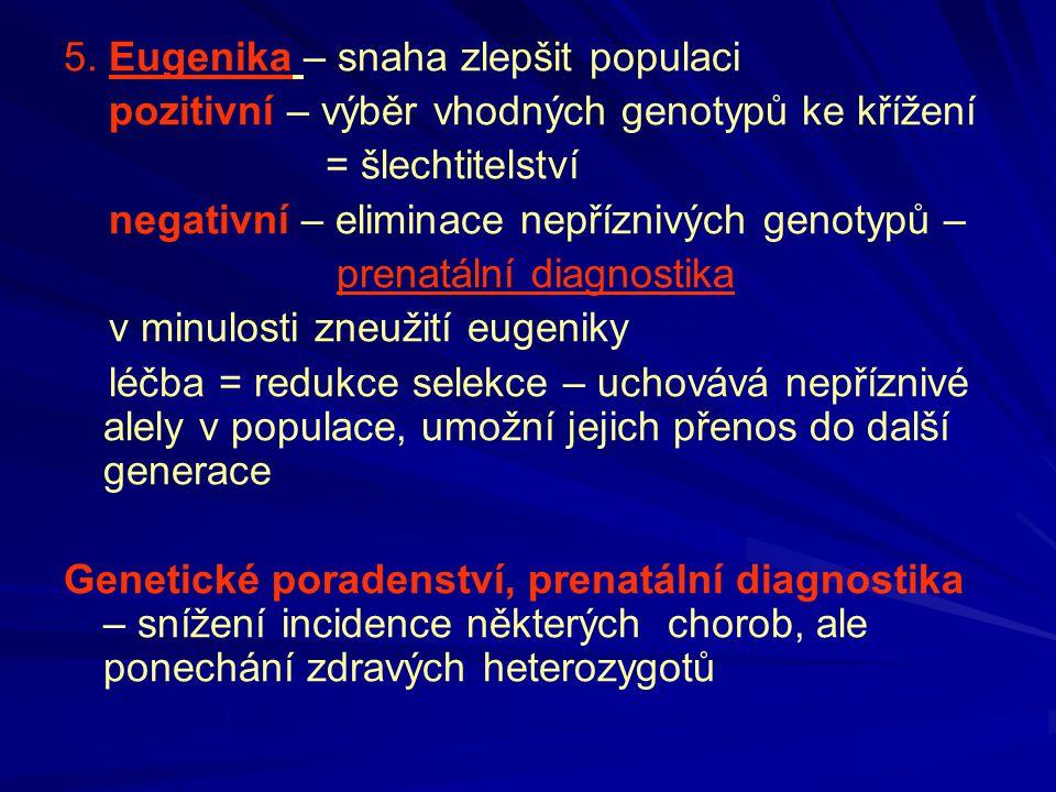 5. Eugenika – snaha zlepšit populaci pozitivní – výběr vhodných genotypů ke křížení = šlechtitelství negativní – eliminace nepříznivých genotypů – pre