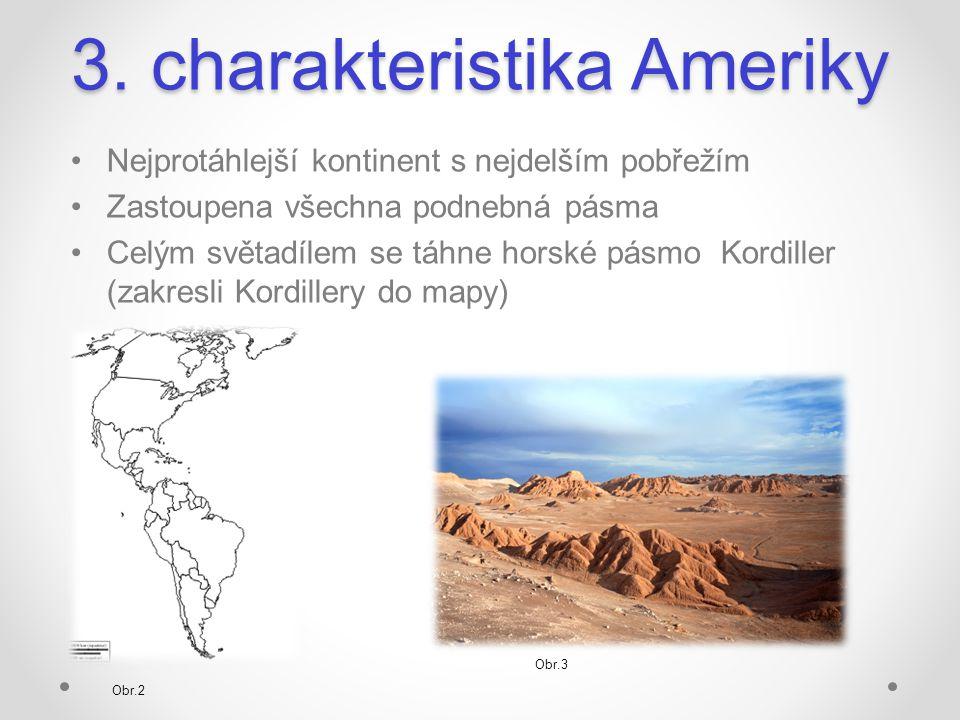 3. charakteristika Ameriky Nejprotáhlejší kontinent s nejdelším pobřežím Zastoupena všechna podnebná pásma Celým světadílem se táhne horské pásmo Kord