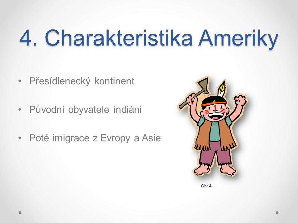4. Charakteristika Ameriky Přesídlenecký kontinent Původní obyvatele indiáni Poté imigrace z Evropy a Asie Obr.4