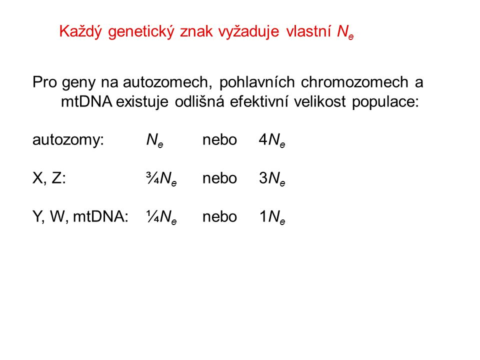 Každý genetický znak vyžaduje vlastní N e Pro geny na autozomech, pohlavních chromozomech a mtDNA existuje odlišná efektivní velikost populace: autozomy: N e nebo4N e X, Z:¾N e nebo 3N e Y, W, mtDNA:¼N e nebo 1N e