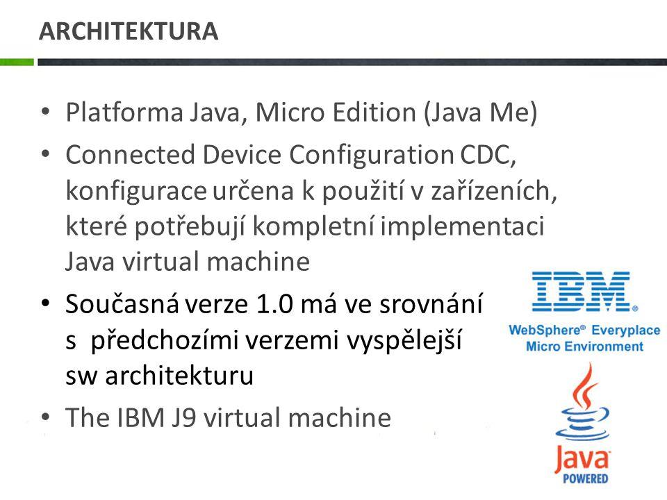 ARCHITEKTURA Platforma Java, Micro Edition (Java Me) Connected Device Configuration CDC, konfigurace určena k použití v zařízeních, které potřebují kompletní implementaci Java virtual machine Současná verze 1.0 má ve srovnání s předchozími verzemi vyspělejší sw architekturu The IBM J9 virtual machine