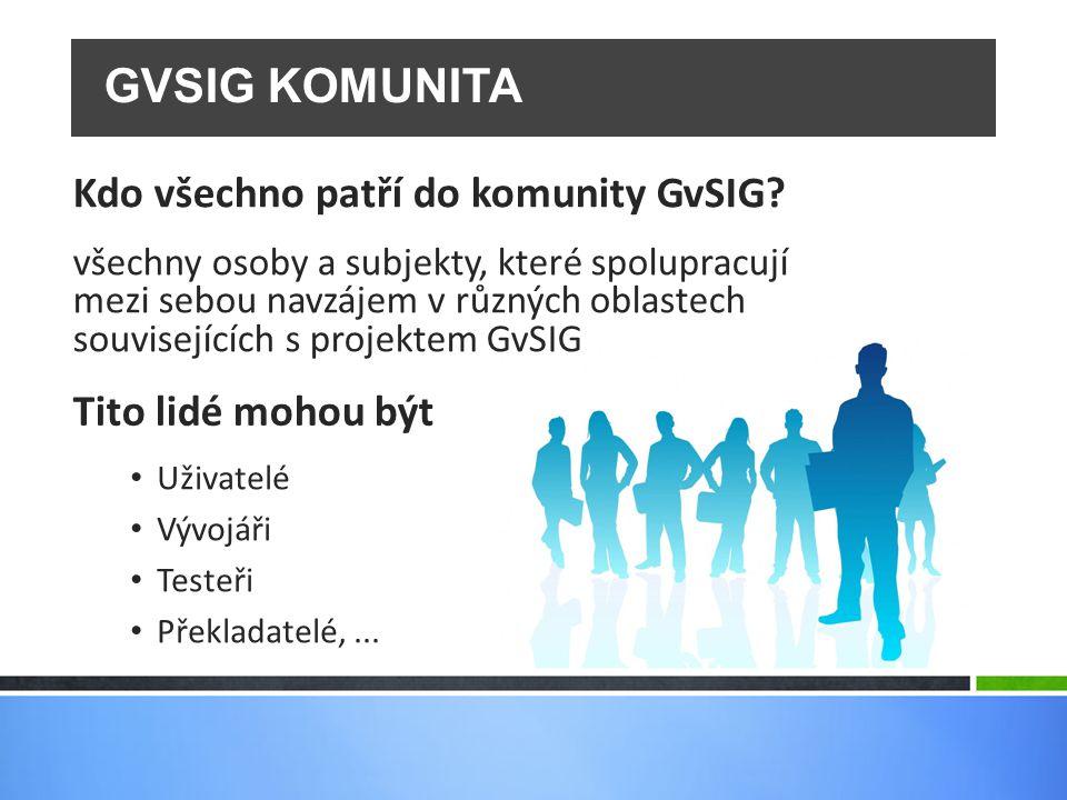 GVSIG KOMUNITA Tito lidé mohou být Kdo všechno patří do komunity GvSIG? Uživatelé Vývojáři Testeři Překladatelé,... všechny osoby a subjekty, které sp