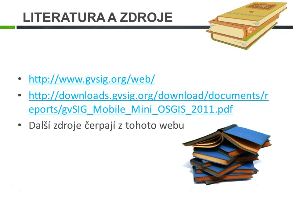LITERATURA A ZDROJE http://www.gvsig.org/web/ http://downloads.gvsig.org/download/documents/r eports/gvSIG_Mobile_Mini_OSGIS_2011.pdf http://downloads