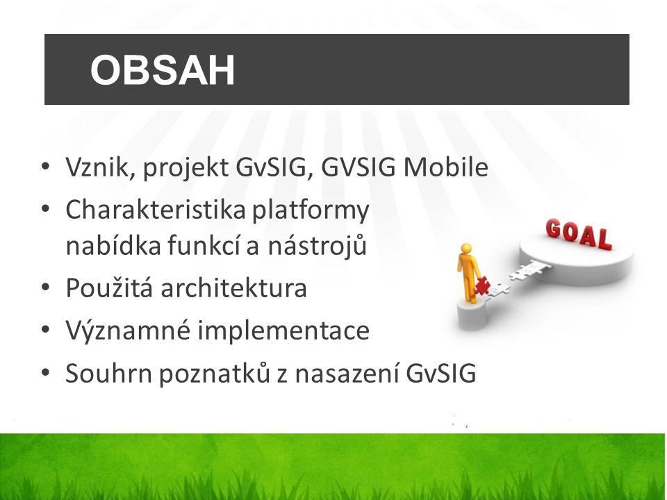 OBSAH Vznik, projekt GvSIG, GVSIG Mobile Charakteristika platformy nabídka funkcí a nástrojů Použitá architektura Významné implementace Souhrn poznatků z nasazení GvSIG