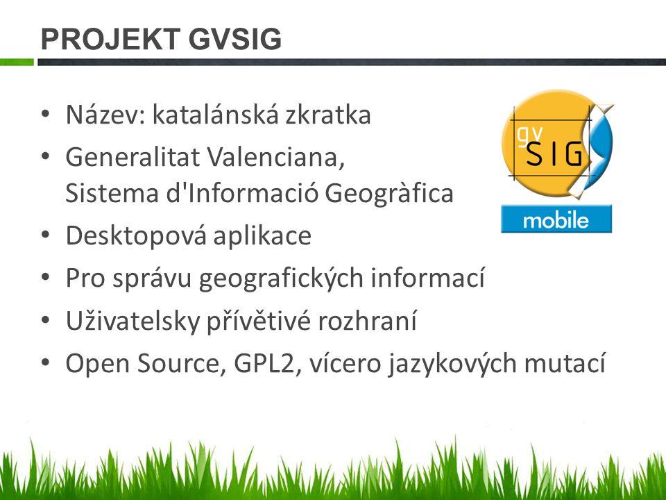 PROJEKT GVSIG Název: katalánská zkratka Generalitat Valenciana, Sistema d Informació Geogràfica Desktopová aplikace Pro správu geografických informací Uživatelsky přívětivé rozhraní Open Source, GPL2, vícero jazykových mutací