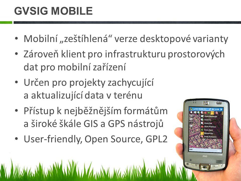 """GVSIG MOBILE Mobilní """"zeštíhlená verze desktopové varianty Zároveň klient pro infrastrukturu prostorových dat pro mobilní zařízení Určen pro projekty zachycující a aktualizující data v terénu Přístup k nejběžnějším formátům a široké škále GIS a GPS nástrojů User-friendly, Open Source, GPL2"""