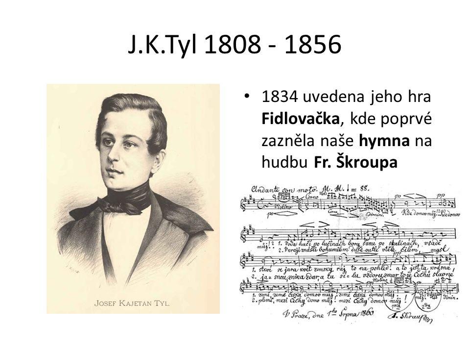 J.K.Tyl 1808 - 1856 1834 uvedena jeho hra Fidlovačka, kde poprvé zazněla naše hymna na hudbu Fr.